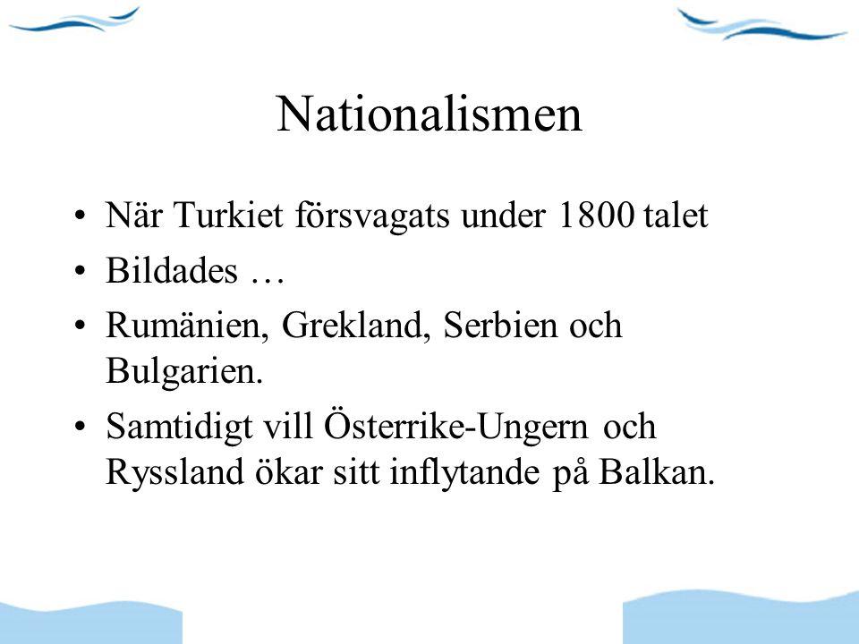 Nationalismen När Turkiet försvagats under 1800 talet Bildades … Rumänien, Grekland, Serbien och Bulgarien. Samtidigt vill Österrike-Ungern och Ryssla