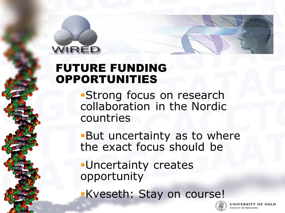 FUTURE FUNDING OPPORTUNITIES  Strong focus on research collaboration in the Nordic countries  But uncertainty as to where the exact focus should be  Uncertainty creates opportunity  Kveseth: Stay on course!