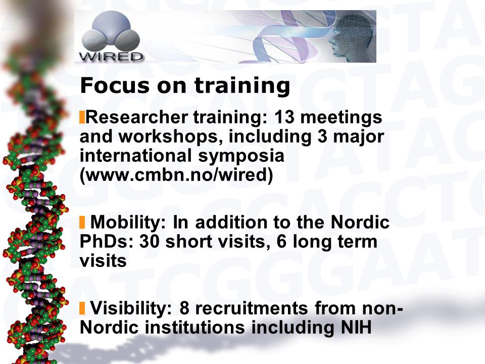 Focus on training Researcher training: 13 meetings and workshops, including 3 major international symposia (www.cmbn.no/wired) Mobility: In addition to the Nordic PhDs: 30 short visits, 6 long term visits Visibility: 8 recruitments from non- Nordic institutions including NIH