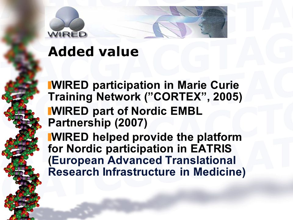 Added value WIRED participation in Marie Curie Training Network ( CORTEX , 2005) WIRED part of Nordic EMBL Partnership (2007) WIRED helped provide the platform for Nordic participation in EATRIS (European Advanced Translational Research Infrastructure in Medicine)