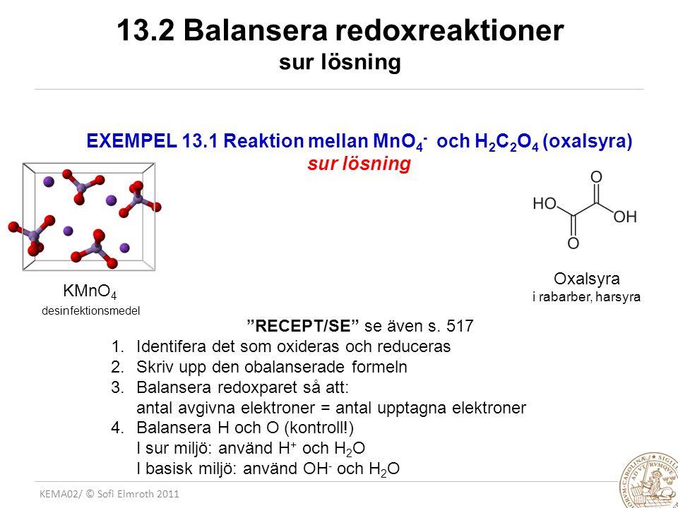 KEMA02/ © Sofi Elmroth 2011 13.2 Balansera redoxreaktioner basisk lösning EXEMPEL 13.2 Reaktion mellan MnO 4 - och Br - under bildning av MnO 2 och bromat (BrO 3 - ) basisk lösning KBr Medicin: Lugnande medel Kräkdämpande Analys: Genomskinliga fönster för IR mätningar (hygroskopiska) MnO 2 nätverksstruktur Användning: Vanliga batterier - alkali (Zn/MnO 2 )