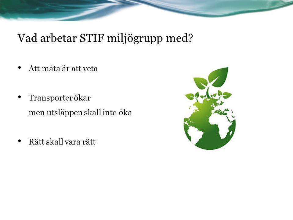 Vad arbetar STIF miljögrupp med? Att mäta är att veta Transporter ökar men utsläppen skall inte öka Rätt skall vara rätt