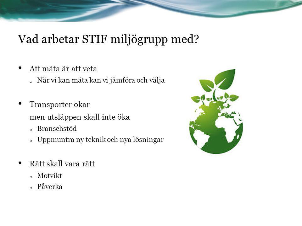 Vad arbetar STIF miljögrupp med? Att mäta är att veta o När vi kan mäta kan vi jämföra och välja Transporter ökar men utsläppen skall inte öka o Brans