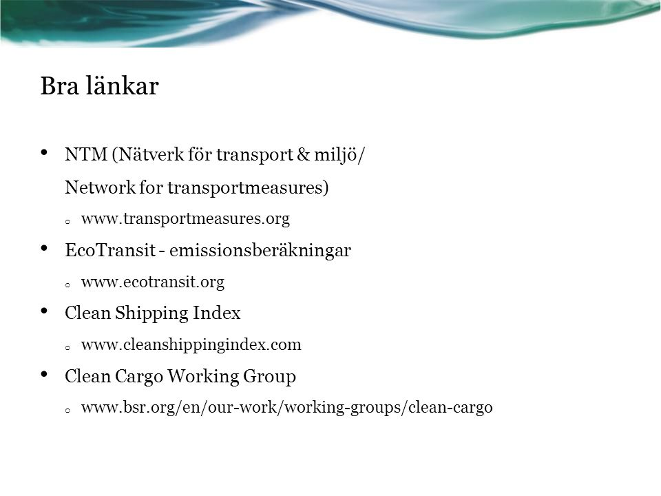 Bra länkar NTM (Nätverk för transport & miljö/ Network for transportmeasures) o www.transportmeasures.org EcoTransit - emissionsberäkningar o www.ecotransit.org Clean Shipping Index o www.cleanshippingindex.com Clean Cargo Working Group o www.bsr.org/en/our-work/working-groups/clean-cargo