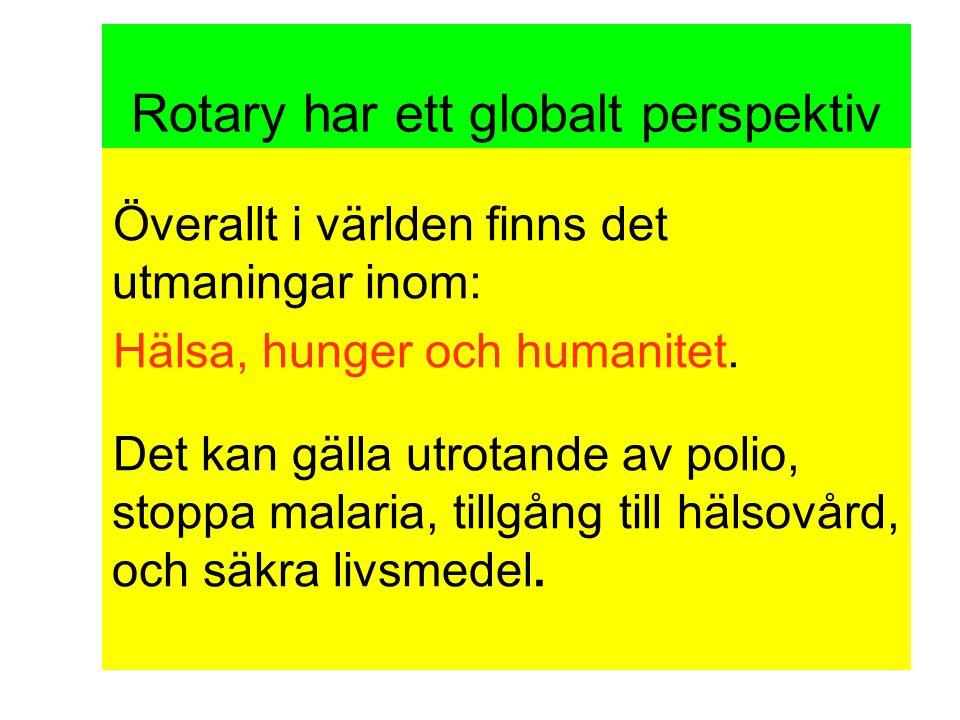 Rotary har ett globalt perspektiv Överallt i världen finns det utmaningar inom: Hälsa, hunger och humanitet.