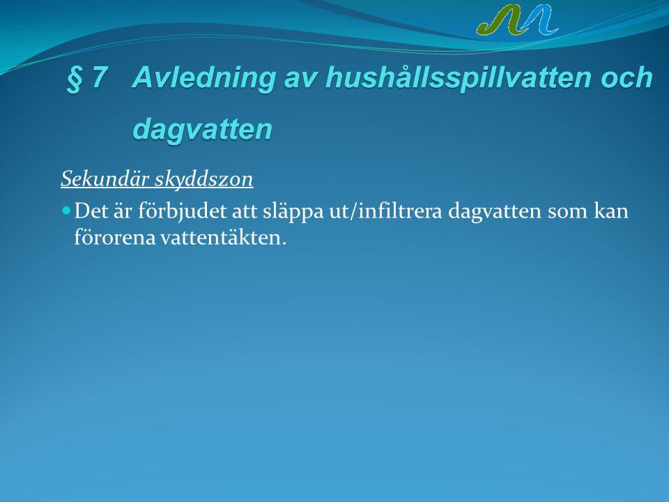 § 7Avledning av hushållsspillvatten och dagvatten Sekundär skyddszon Det är förbjudet att släppa ut/infiltrera dagvatten som kan förorena vattentäkten.