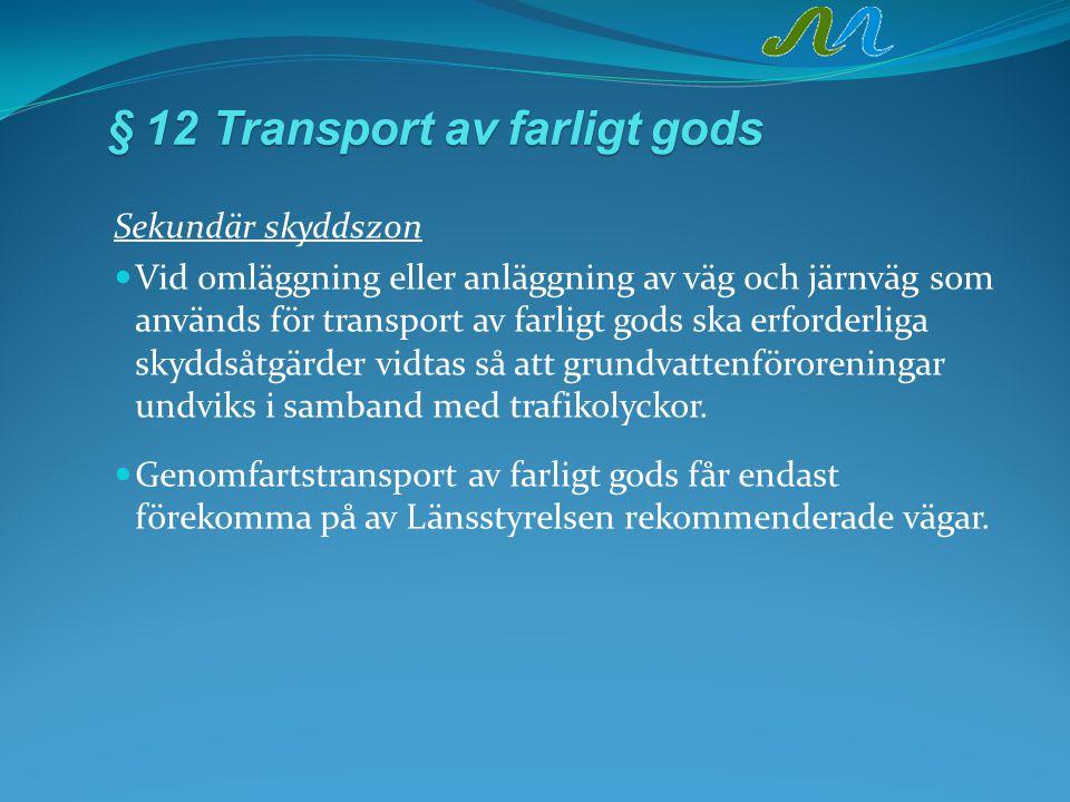 §12Transportavfarligtgods § 12Transport av farligt gods Sekundär skyddszon Vid omläggning eller anläggning av väg och järnväg som används för transport av farligt gods ska erforderliga skyddsåtgärder vidtas så att grundvattenföroreningar undviks i samband med trafikolyckor.