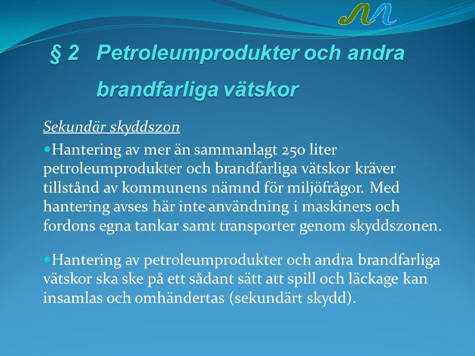 § 2Petroleumprodukter och andra brandfarligavätskor § 2Petroleumprodukter och andra brandfarliga vätskor Sekundär skyddszon Hantering av mer än sammanlagt 250 liter petroleumprodukter och brandfarliga vätskor kräver tillstånd av kommunens nämnd för miljöfrågor.