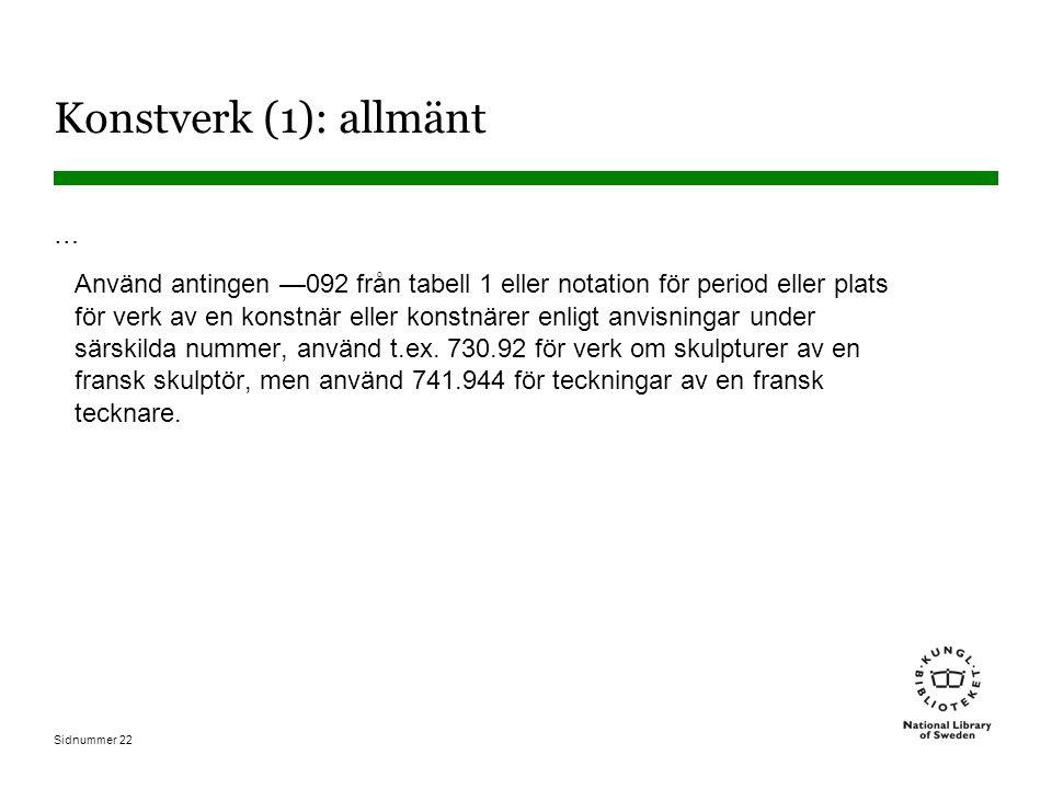 Sidnummer 22 Konstverk (1): allmänt … Använd antingen —092 från tabell 1 eller notation för period eller plats för verk av en konstnär eller konstnärer enligt anvisningar under särskilda nummer, använd t.ex.