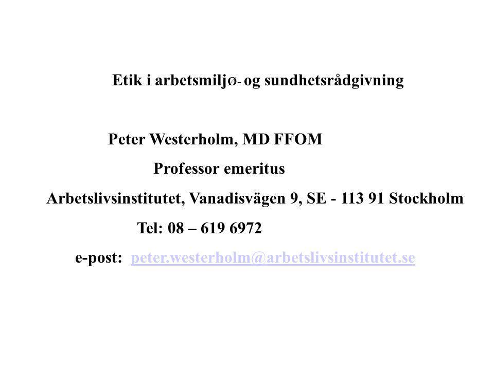 Etik i arbetsmilj Ø- og sundhetsrådgivning Peter Westerholm, MD FFOM Professor emeritus Arbetslivsinstitutet, Vanadisvägen 9, SE - 113 91 Stockholm Tel: 08 – 619 6972 e-post: peter.westerholm@arbetslivsinstitutet.sepeter.westerholm@arbetslivsinstitutet.se