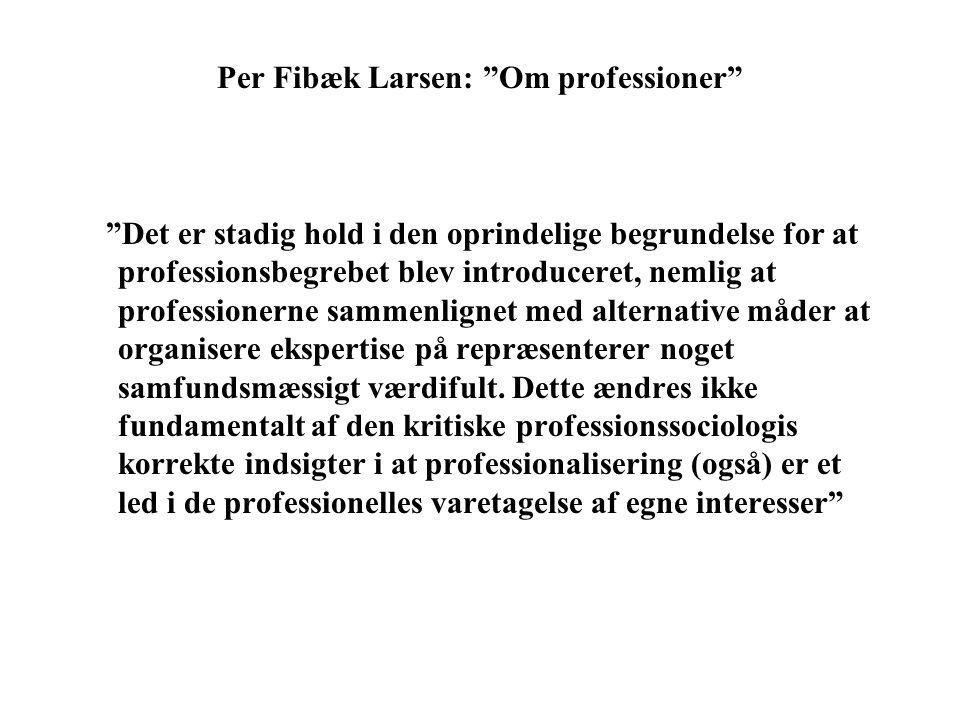 Per Fibæk Larsen: Om professioner Det er stadig hold i den oprindelige begrundelse for at professionsbegrebet blev introduceret, nemlig at professionerne sammenlignet med alternative måder at organisere ekspertise på repræsenterer noget samfundsmæssigt værdifult.