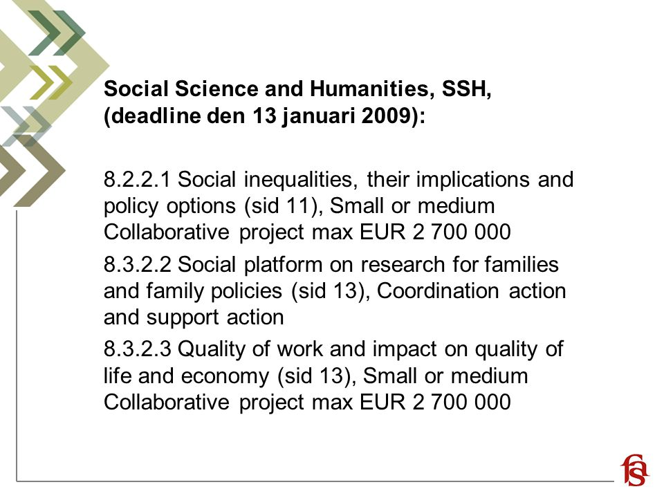 Social Science and Humanities, SSH, (deadline den 13 januari 2009): 8.2.2.1 Social inequalities, their implications and policy options (sid 11), Small or medium Collaborative project max EUR 2 700 000 8.3.2.2 Social platform on research for families and family policies (sid 13), Coordination action and support action 8.3.2.3 Quality of work and impact on quality of life and economy (sid 13), Small or medium Collaborative project max EUR 2 700 000