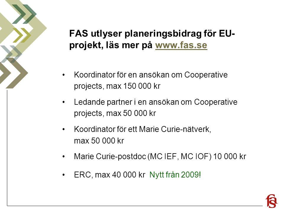 FAS utlyser planeringsbidrag för EU- projekt, läs mer på www.fas.sewww.fas.se Koordinator för en ansökan om Cooperative projects, max 150 000 kr Ledande partner i en ansökan om Cooperative projects, max 50 000 kr Koordinator för ett Marie Curie-nätverk, max 50 000 kr Marie Curie-postdoc (MC IEF, MC IOF) 10 000 kr ERC, max 40 000 kr Nytt från 2009!