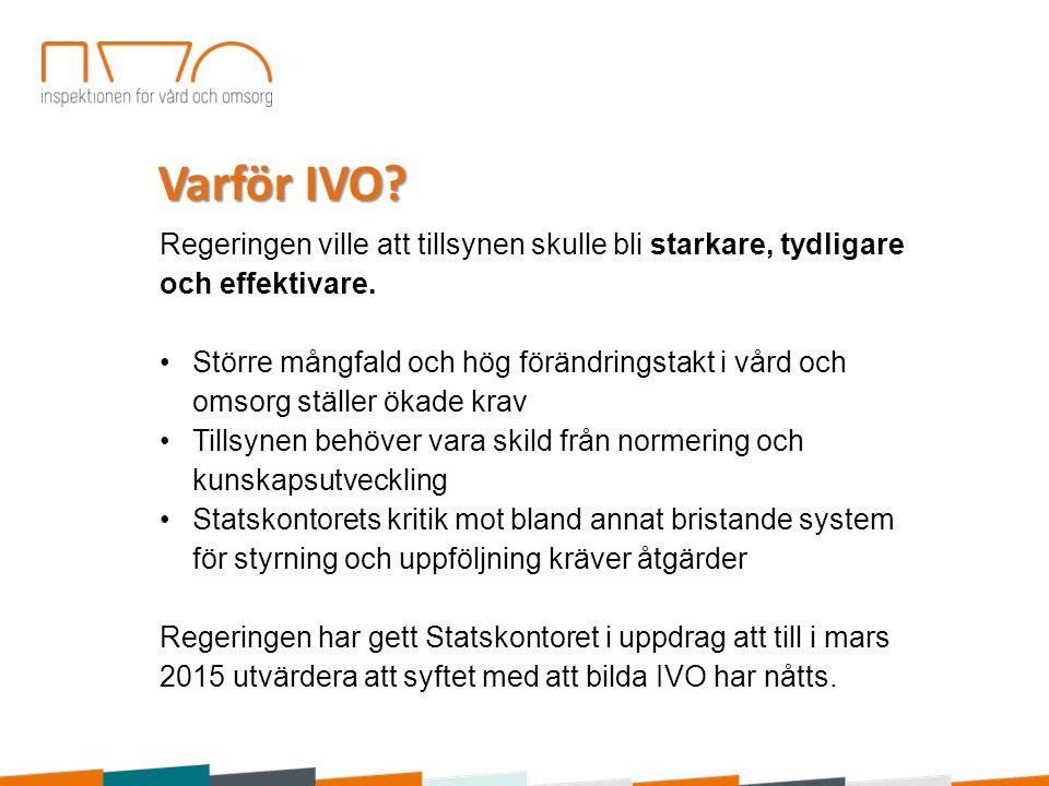 Varför IVO? Regeringen ville att tillsynen skulle bli starkare, tydligare och effektivare. Större mångfald och hög förändringstakt i vård och omsorg s