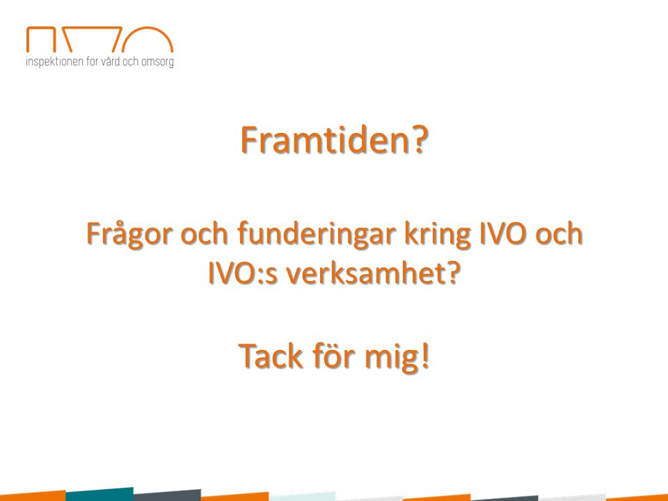 Framtiden? Frågor och funderingar kring IVO och IVO:s verksamhet? Tack för mig!