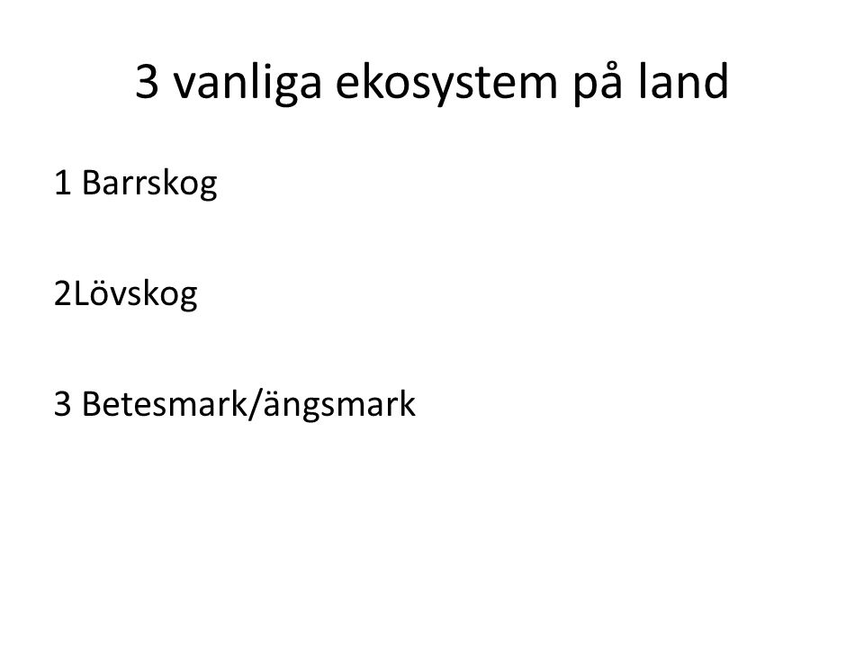 3 vanliga ekosystem på land 1 Barrskog 2Lövskog 3 Betesmark/ängsmark