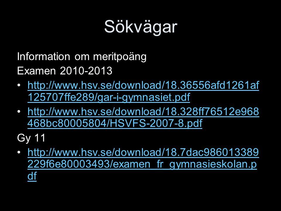 Sökvägar Information om meritpoäng Examen 2010-2013 http://www.hsv.se/download/18.36556afd1261af 125707ffe289/gar-i-gymnasiet.pdfhttp://www.hsv.se/download/18.36556afd1261af 125707ffe289/gar-i-gymnasiet.pdf http://www.hsv.se/download/18.328ff76512e968 468bc80005804/HSVFS-2007-8.pdfhttp://www.hsv.se/download/18.328ff76512e968 468bc80005804/HSVFS-2007-8.pdf Gy 11 http://www.hsv.se/download/18.7dac986013389 229f6e80003493/examen_fr_gymnasieskolan.p dfhttp://www.hsv.se/download/18.7dac986013389 229f6e80003493/examen_fr_gymnasieskolan.p df