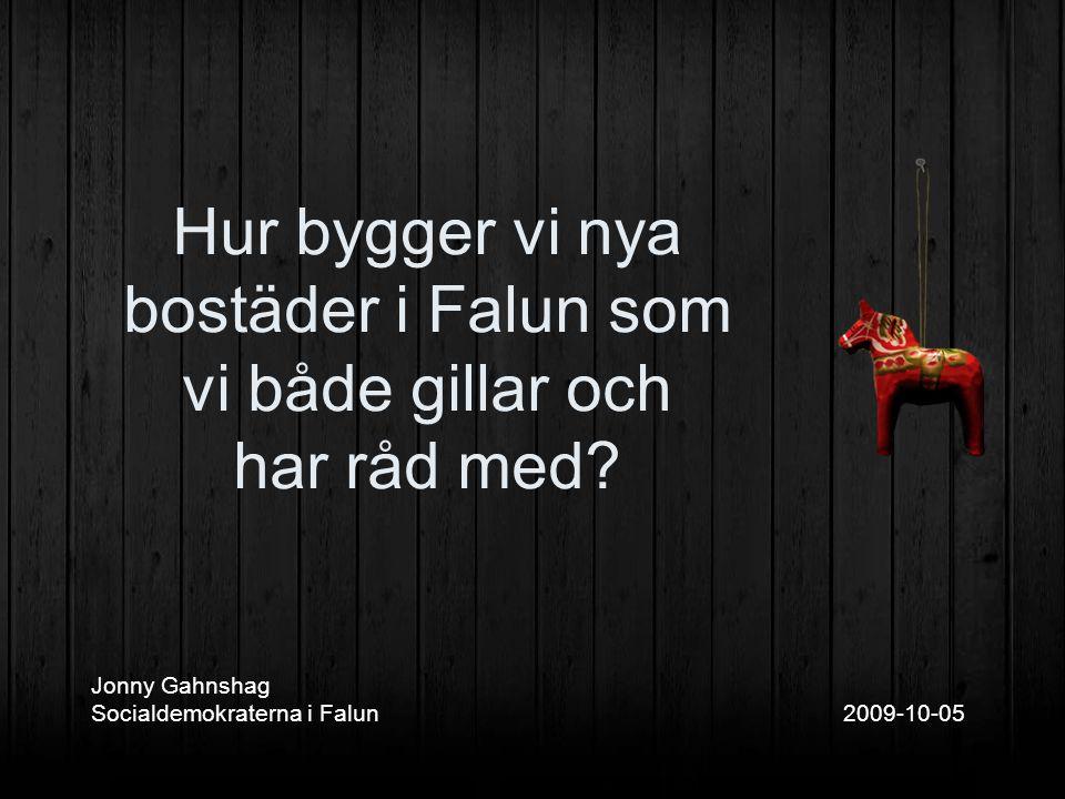 Jonny Gahnshag Socialdemokraterna i Falun 2009-10-05 Hur bygger vi nya bostäder i Falun som vi både gillar och har råd med?