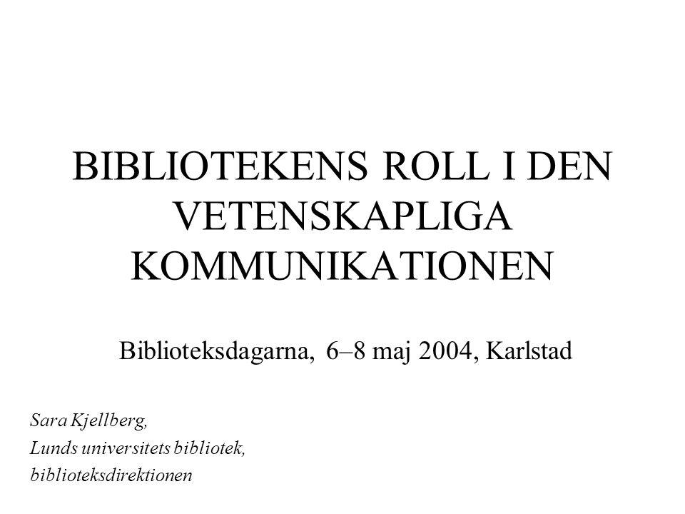 BIBLIOTEKENS ROLL I DEN VETENSKAPLIGA KOMMUNIKATIONEN Biblioteksdagarna, 6–8 maj 2004, Karlstad Sara Kjellberg, Lunds universitets bibliotek, biblioteksdirektionen