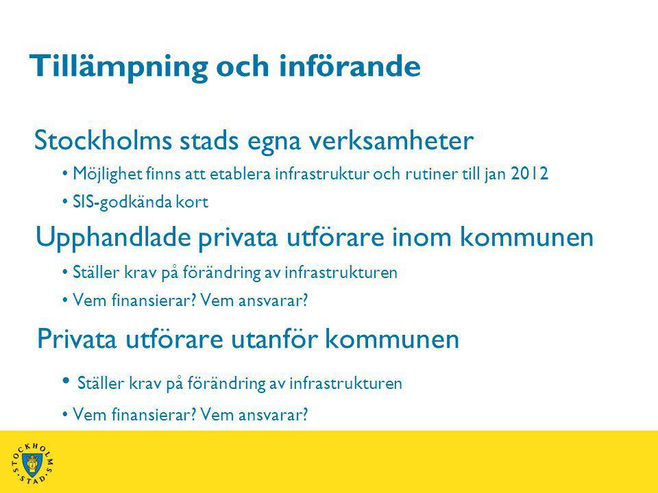 Tillämpning och införande Stockholms stads egna verksamheter Möjlighet finns att etablera infrastruktur och rutiner till jan 2012 SIS-godkända kort Upphandlade privata utförare inom kommunen Ställer krav på förändring av infrastrukturen Vem finansierar.