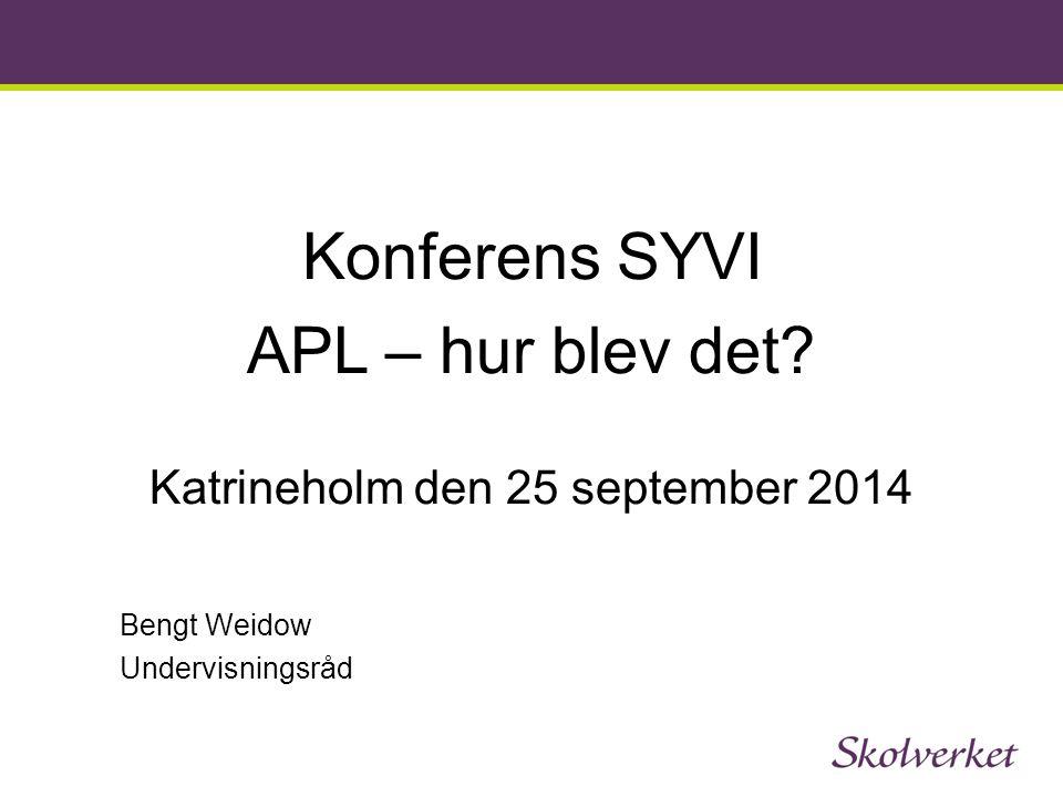 Konferens SYVI APL – hur blev det? Katrineholm den 25 september 2014 Bengt Weidow Undervisningsråd