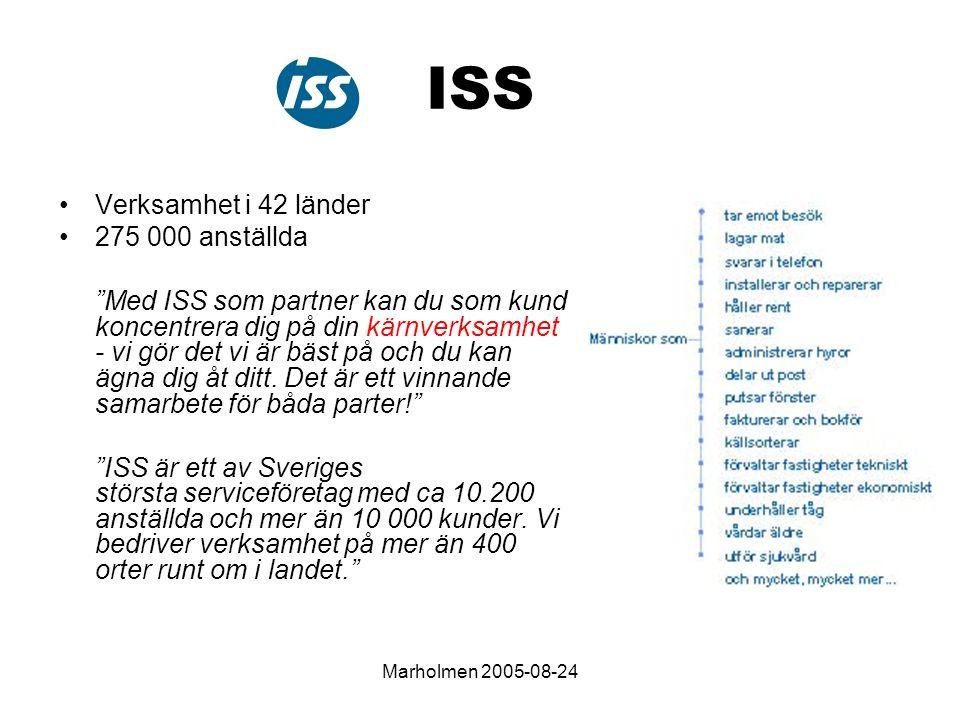 Marholmen 2005-08-24 ISS Verksamhet i 42 länder 275 000 anställda Med ISS som partner kan du som kund koncentrera dig på din kärnverksamhet - vi gör det vi är bäst på och du kan ägna dig åt ditt.