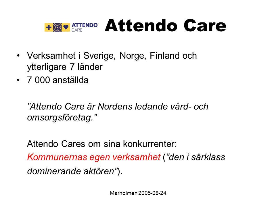 Marholmen 2005-08-24 Attendo Care Verksamhet i Sverige, Norge, Finland och ytterligare 7 länder 7 000 anställda Attendo Care är Nordens ledande vård- och omsorgsföretag. Attendo Cares om sina konkurrenter: Kommunernas egen verksamhet ( den i särklass dominerande aktören ).