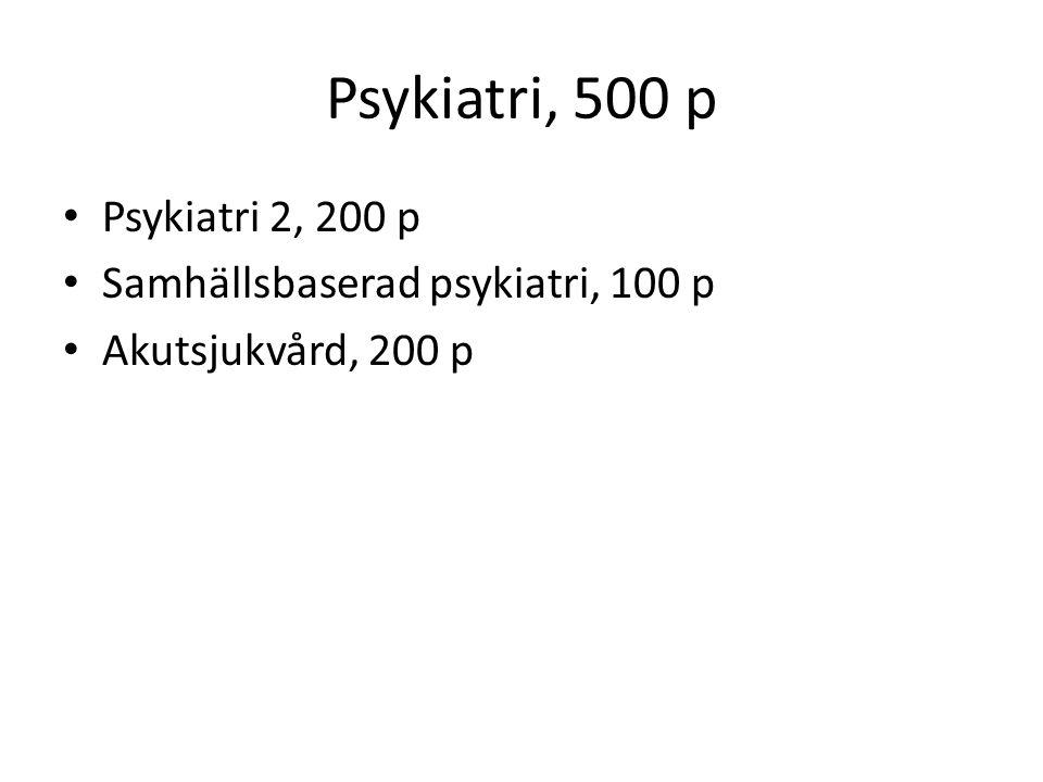 Psykiatri, 500 p Psykiatri 2, 200 p Samhällsbaserad psykiatri, 100 p Akutsjukvård, 200 p