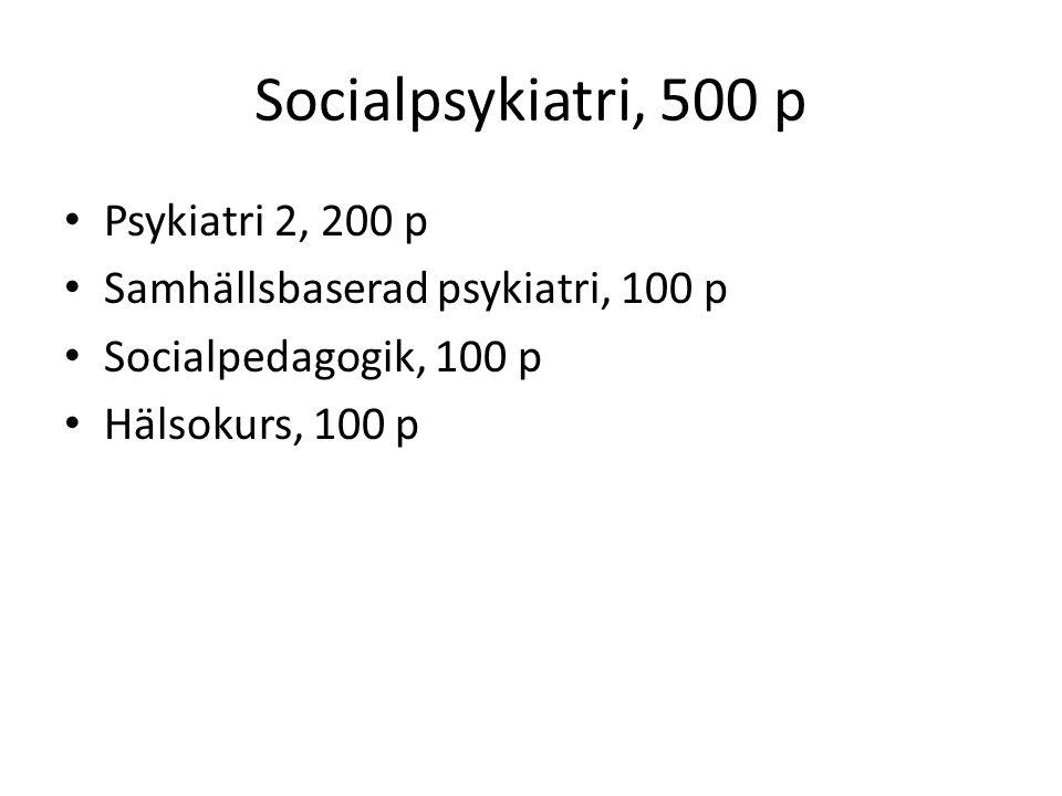 Socialpsykiatri, 500 p Psykiatri 2, 200 p Samhällsbaserad psykiatri, 100 p Socialpedagogik, 100 p Hälsokurs, 100 p