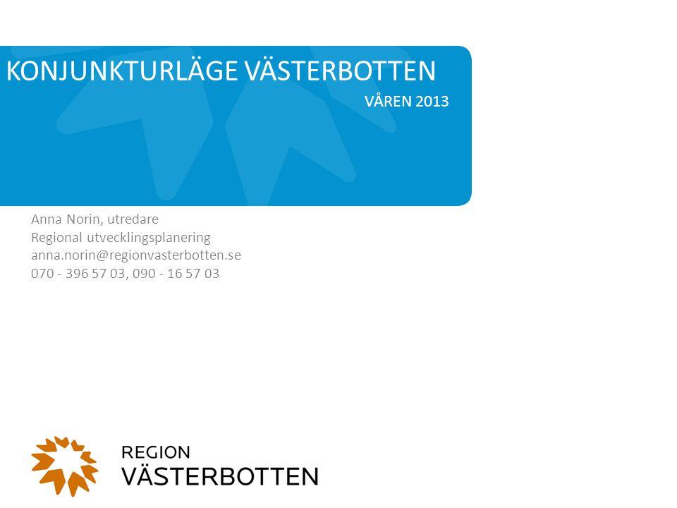 VÅREN 2013 KONJUNKTURLÄGE VÄSTERBOTTEN Anna Norin, utredare Regional utvecklingsplanering anna.norin@regionvasterbotten.se 070 - 396 57 03, 090 - 16 57 03