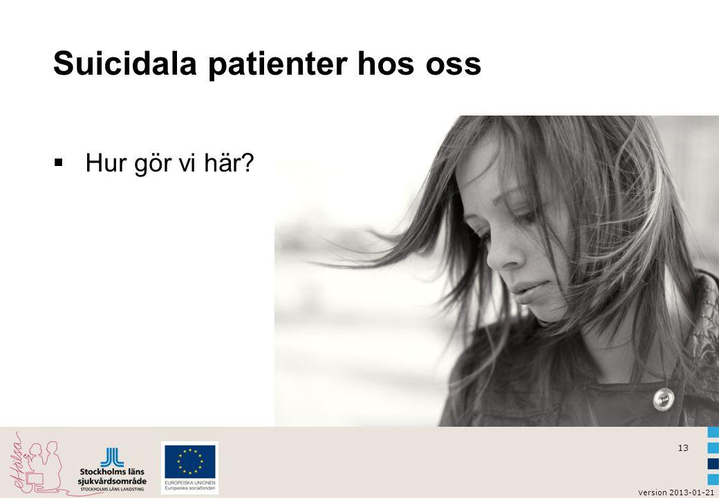 13 v ersion 2013-01-21 Suicidala patienter hos oss  Hur gör vi här?