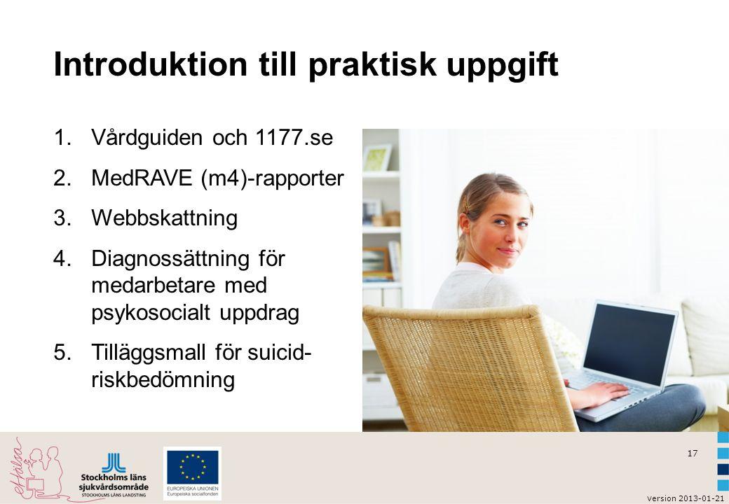 17 v ersion 2013-01-21 Introduktion till praktisk uppgift 1.Vårdguiden och 1177.se 2.MedRAVE (m4)-rapporter 3.Webbskattning 4.Diagnossättning för medarbetare med psykosocialt uppdrag 5.Tilläggsmall för suicid- riskbedömning