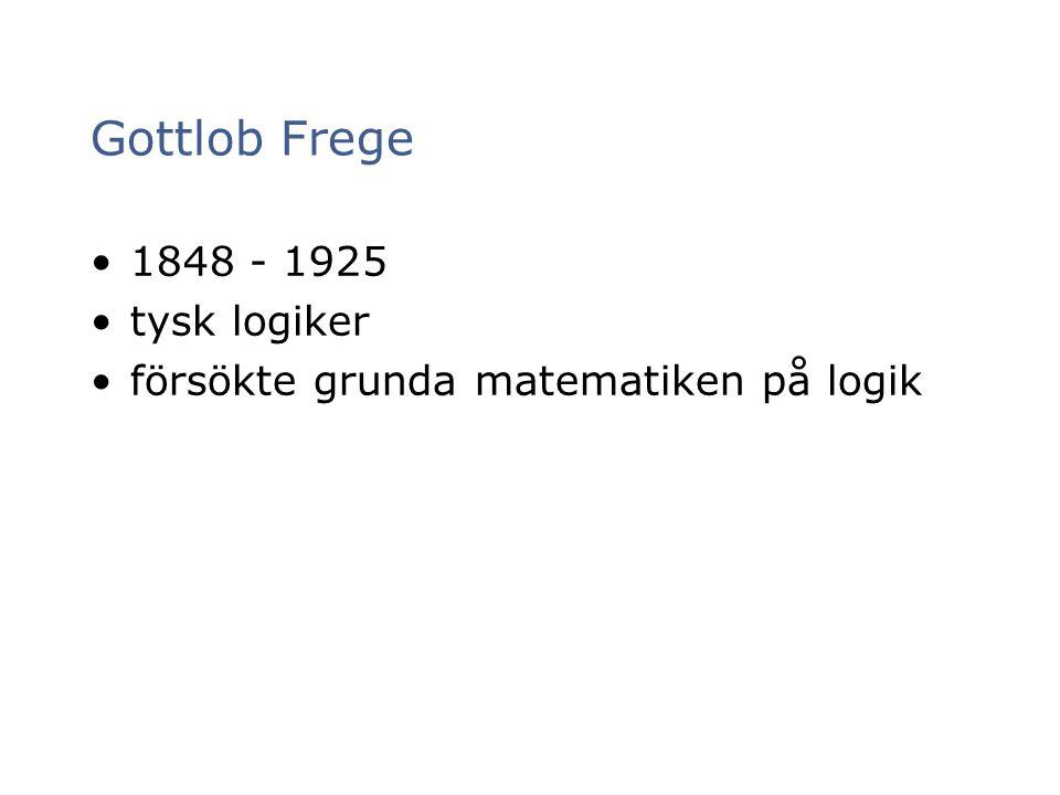 Gottlob Frege 1848 - 1925 tysk logiker försökte grunda matematiken på logik