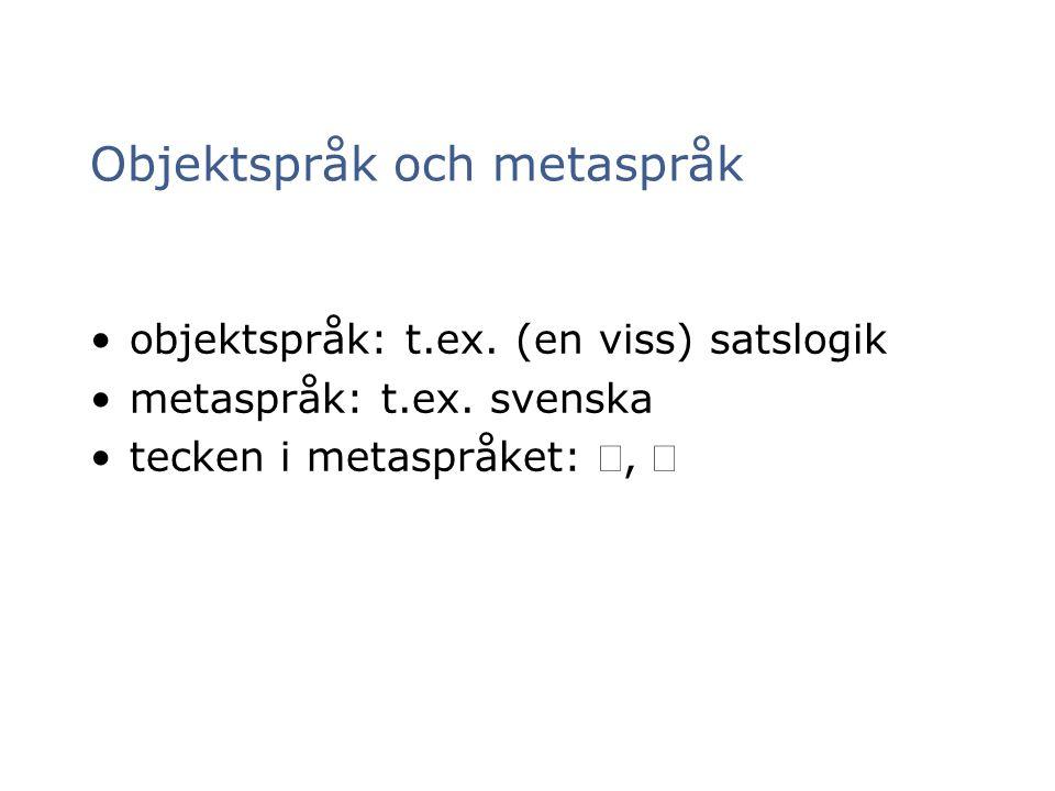 Objektspråk och metaspråk objektspråk: t.ex. (en viss) satslogik metaspråk: t.ex. svenska tecken i metaspråket: , 