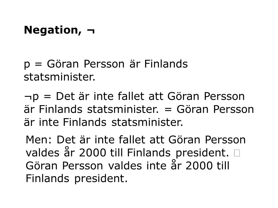 Negation, ¬ p = Göran Persson är Finlands statsminister. ¬p = Det är inte fallet att Göran Persson är Finlands statsminister. = Göran Persson är inte