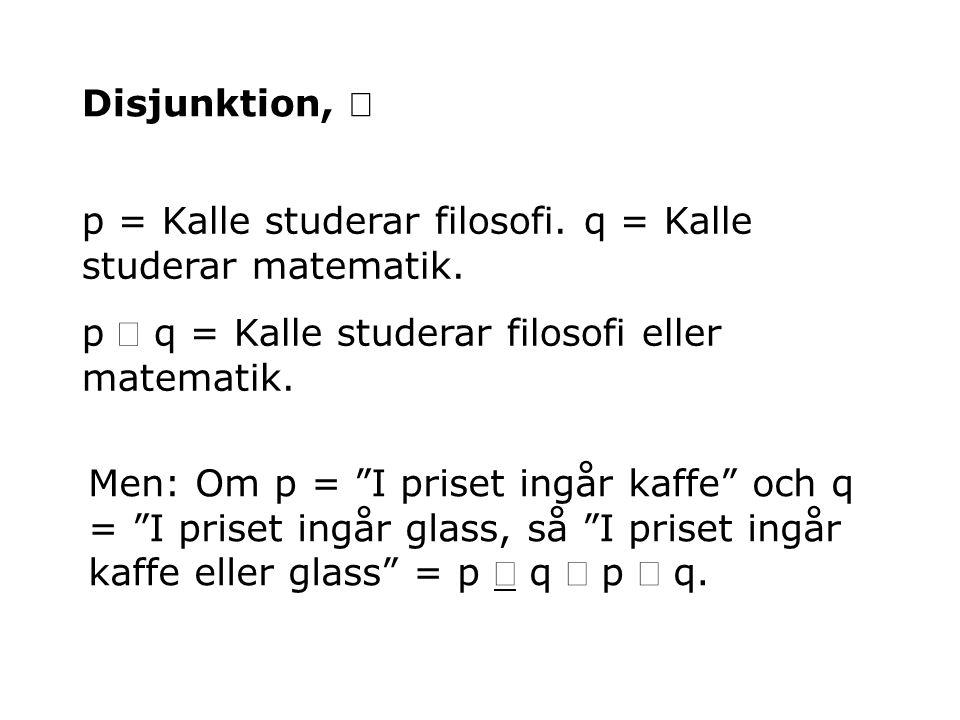 "Disjunktion,  p = Kalle studerar filosofi. q = Kalle studerar matematik. p  q = Kalle studerar filosofi eller matematik. Men: Om p = ""I priset ingår"