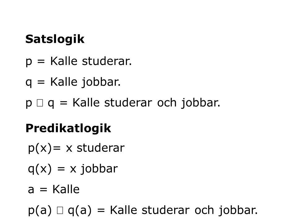 p = Kalle studerar. q = Kalle jobbar. p  q = Kalle studerar och jobbar. Satslogik Predikatlogik p(x)= x studerar q(x) = x jobbar a = Kalle p(a)  q(a