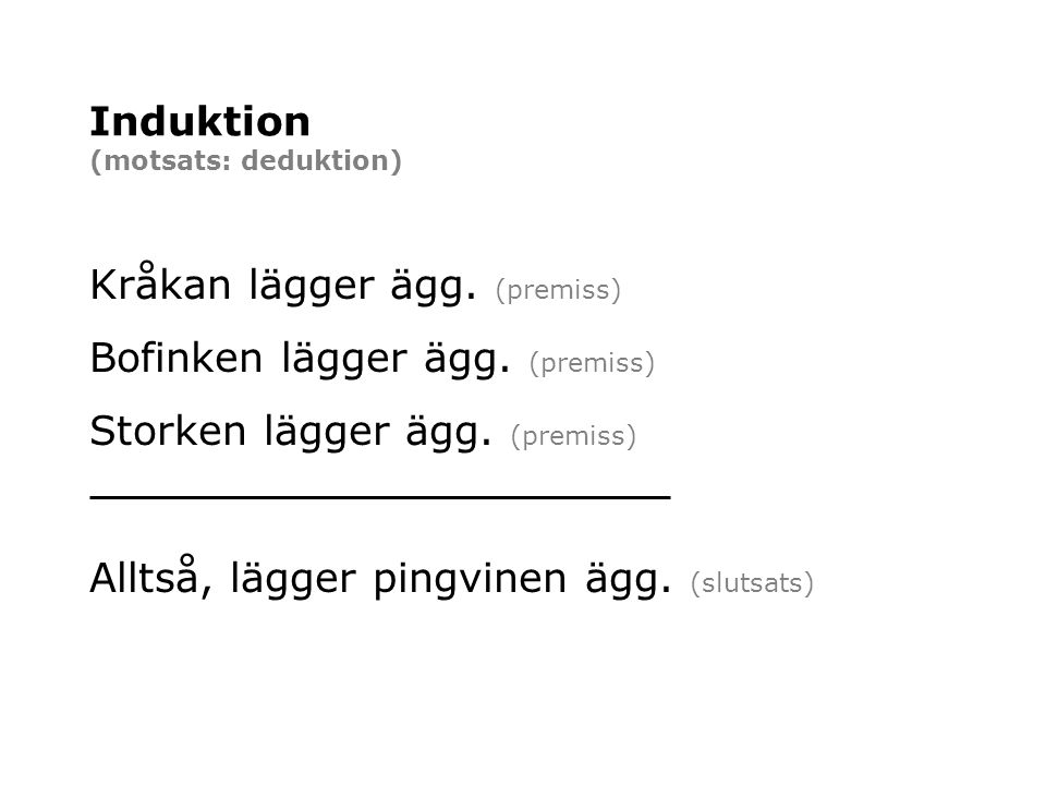 Induktion (motsats: deduktion) Kråkan lägger ägg. (premiss) Bofinken lägger ägg. (premiss) Storken lägger ägg. (premiss) Alltså, lägger pingvinen ägg.