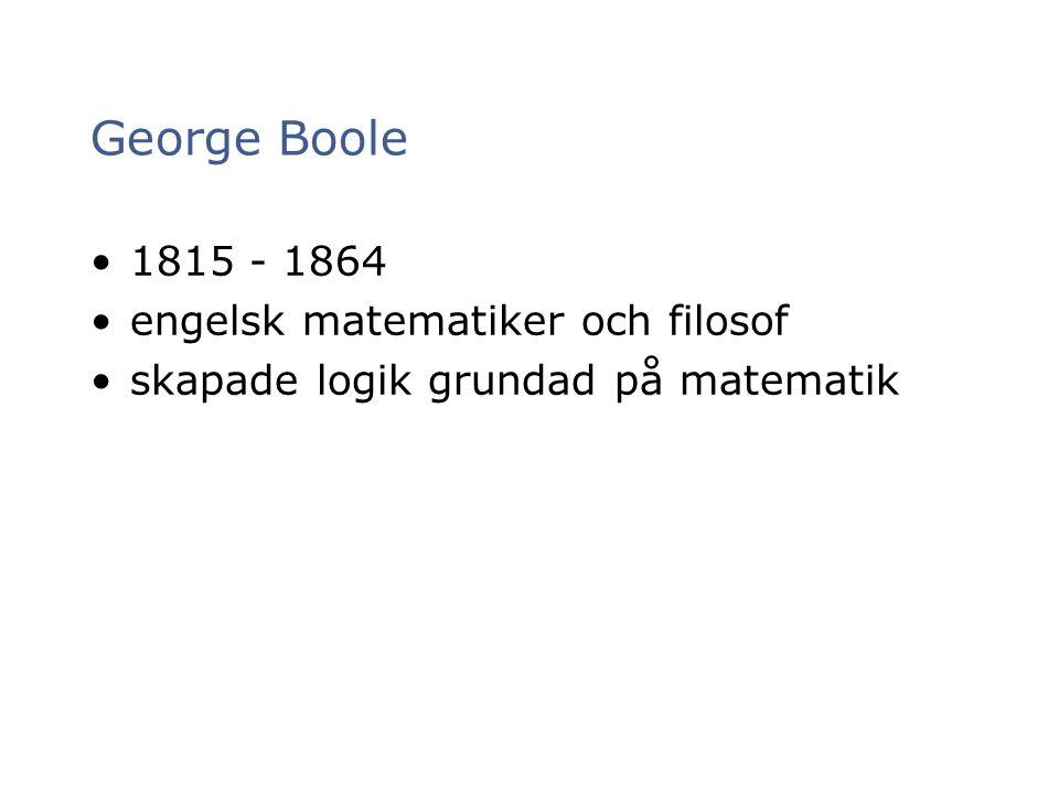 George Boole 1815 - 1864 engelsk matematiker och filosof skapade logik grundad på matematik