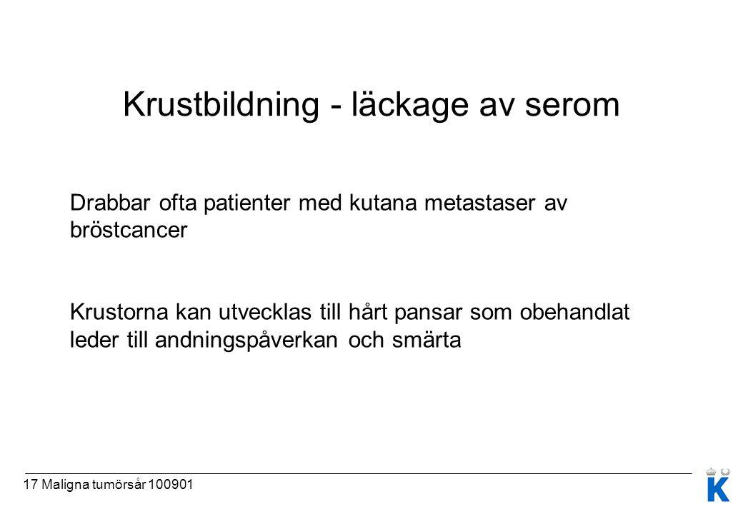 17 Maligna tumörsår 100901 Krustbildning - läckage av serom Drabbar ofta patienter med kutana metastaser av bröstcancer Krustorna kan utvecklas till h
