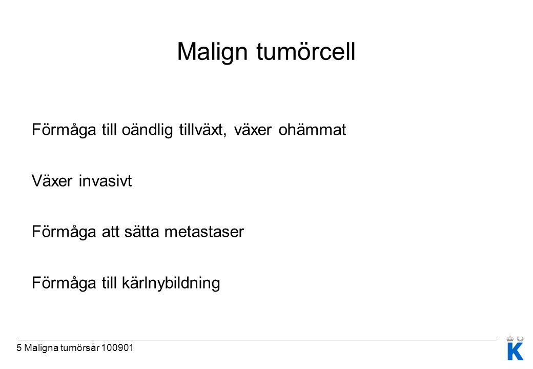 5 Maligna tumörsår 100901 Malign tumörcell Förmåga till oändlig tillväxt, växer ohämmat Växer invasivt Förmåga att sätta metastaser Förmåga till kärln