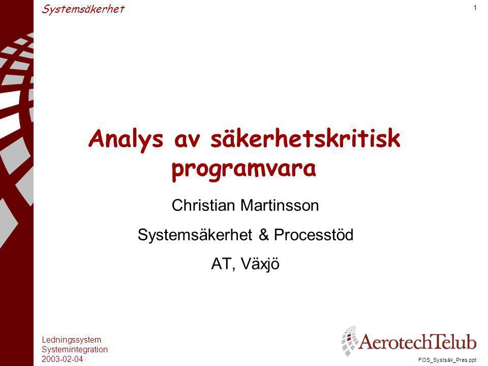 Ledningssystem Systemintegration 2003-02-04 FOS_Systsäk_Pres.ppt 1 Systemsäkerhet Analys av säkerhetskritisk programvara Christian Martinsson Systemsä