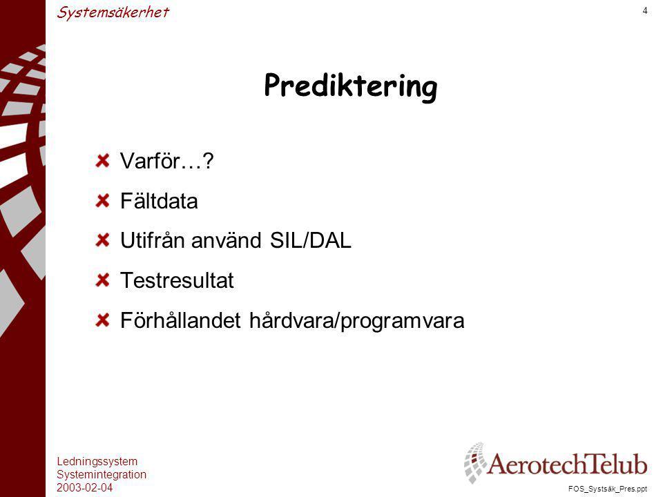 Ledningssystem Systemintegration 2003-02-04 FOS_Systsäk_Pres.ppt 4 Systemsäkerhet Prediktering Varför…? Fältdata Utifrån använd SIL/DAL Testresultat F