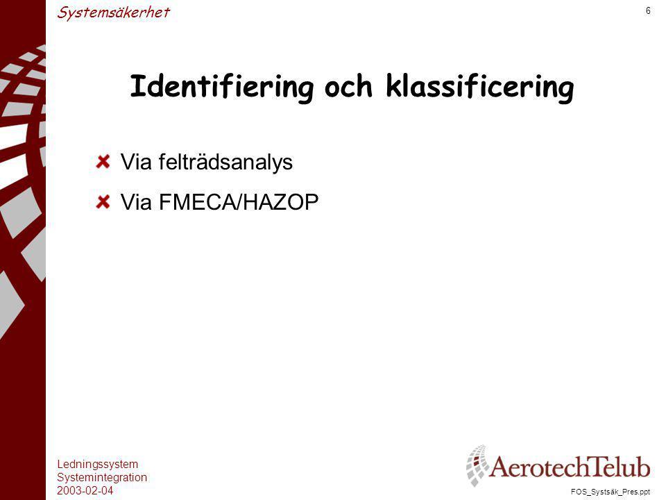 Ledningssystem Systemintegration 2003-02-04 FOS_Systsäk_Pres.ppt 6 Systemsäkerhet Identifiering och klassificering Via felträdsanalys Via FMECA/HAZOP