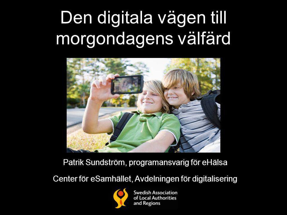 Den digitala vägen till morgondagens välfärd Patrik Sundström, programansvarig för eHälsa Center för eSamhället, Avdelningen för digitalisering