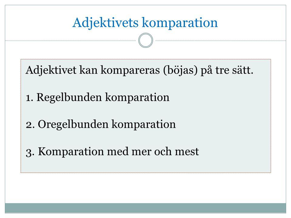 Adjektivets komparation Adjektivet kan kompareras (böjas) på tre sätt. 1. Regelbunden komparation 2. Oregelbunden komparation 3. Komparation med mer o
