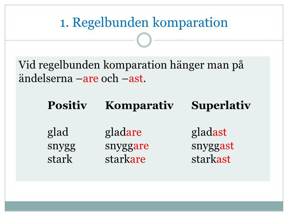 1. Regelbunden komparation Vid regelbunden komparation hänger man på ändelserna –are och –ast. PositivKomparativSuperlativ gladgladaregladast snyggsny