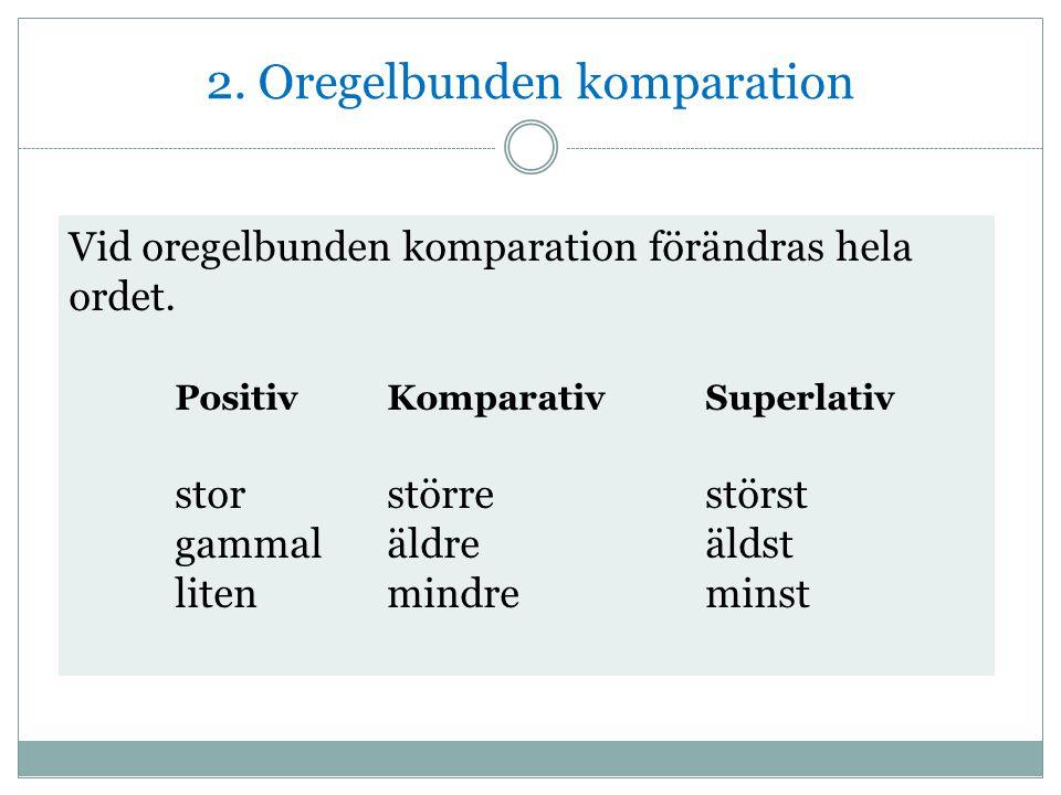 2. Oregelbunden komparation Vid oregelbunden komparation förändras hela ordet. PositivKomparativSuperlativ storstörrestörst gammaläldreäldst litenmind