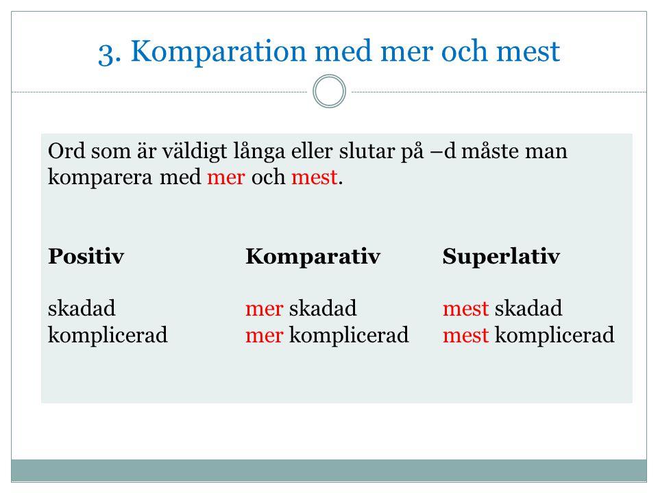 3. Komparation med mer och mest Ord som är väldigt långa eller slutar på –d måste man komparera med mer och mest. PositivKomparativSuperlativ skadadme