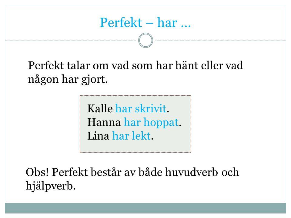 Perfekt – har … Perfekt talar om vad som har hänt eller vad någon har gjort. Kalle har skrivit. Hanna har hoppat. Lina har lekt. Obs! Perfekt består a